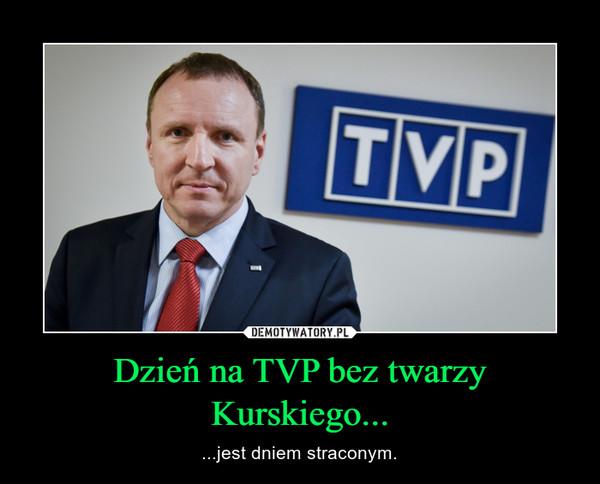 Dzień na TVP bez twarzy Kurskiego... – ...jest dniem straconym.