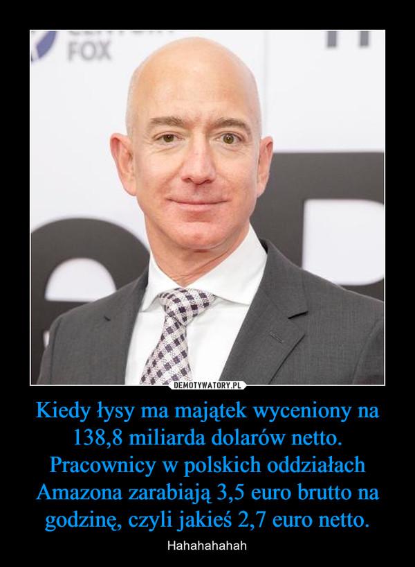 Kiedy łysy ma majątek wyceniony na 138,8 miliarda dolarów netto. Pracownicy w polskich oddziałach Amazona zarabiają 3,5 euro brutto na godzinę, czyli jakieś 2,7 euro netto. – Hahahahahah