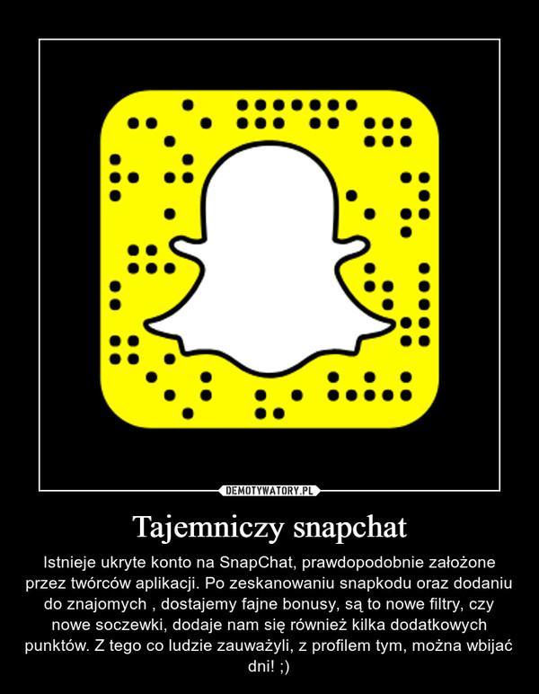 Tajemniczy snapchat – Istnieje ukryte konto na SnapChat, prawdopodobnie założone przez twórców aplikacji. Po zeskanowaniu snapkodu oraz dodaniu do znajomych , dostajemy fajne bonusy, są to nowe filtry, czy nowe soczewki, dodaje nam się również kilka dodatkowych punktów. Z tego co ludzie zauważyli, z profilem tym, można wbijać dni! ;)