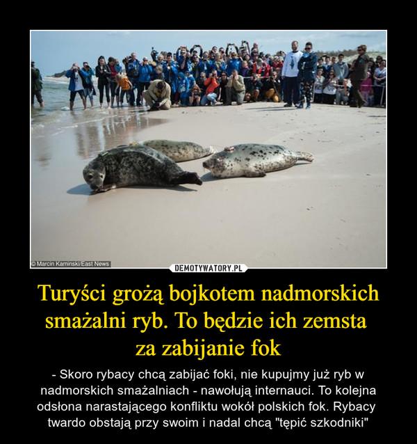 """Turyści grożą bojkotem nadmorskich smażalni ryb. To będzie ich zemsta za zabijanie fok – - Skoro rybacy chcą zabijać foki, nie kupujmy już ryb w nadmorskich smażalniach - nawołują internauci. To kolejna odsłona narastającego konfliktu wokół polskich fok. Rybacy twardo obstają przy swoim i nadal chcą """"tępić szkodniki"""""""