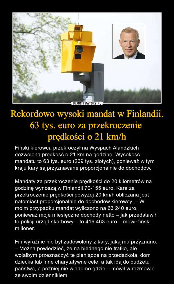 Rekordowo wysoki mandat w Finlandii. 63 tys. euro za przekroczenie prędkości o 21 km/h – Fiński kierowca przekroczył na Wyspach Alandzkich dozwoloną prędkość o 21 km na godzinę. Wysokość mandatu to 63 tys. euro (269 tys. złotych), ponieważ w tym kraju kary są przyznawane proporcjonalnie do dochodów.Mandaty za przekroczenie prędkości do 20 kilometrów na godzinę wynoszą w Finlandii 70-155 euro. Kara za przekroczenie prędkości powyżej 20 km/h obliczana jest natomiast proporcjonalnie do dochodów kierowcy. – W moim przypadku mandat wyliczono na 63 240 euro, ponieważ moje miesięczne dochody netto – jak przedstawił to policji urząd skarbowy – to 416 463 euro – mówił fiński milioner.Fin wyraźnie nie był zadowolony z kary, jaką mu przyznano. – Można powiedzieć, że na biednego nie trafiło, ale wolałbym przeznaczyć te pieniądze na przedszkola, dom dziecka lub inne charytatywne cele, a tak idą do budżetu państwa, a później nie wiadomo gdzie – mówił w rozmowie ze swoim dziennikiem