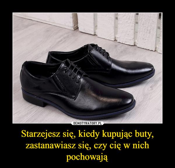 Starzejesz się, kiedy kupując buty, zastanawiasz się, czy cię w nich pochowają –