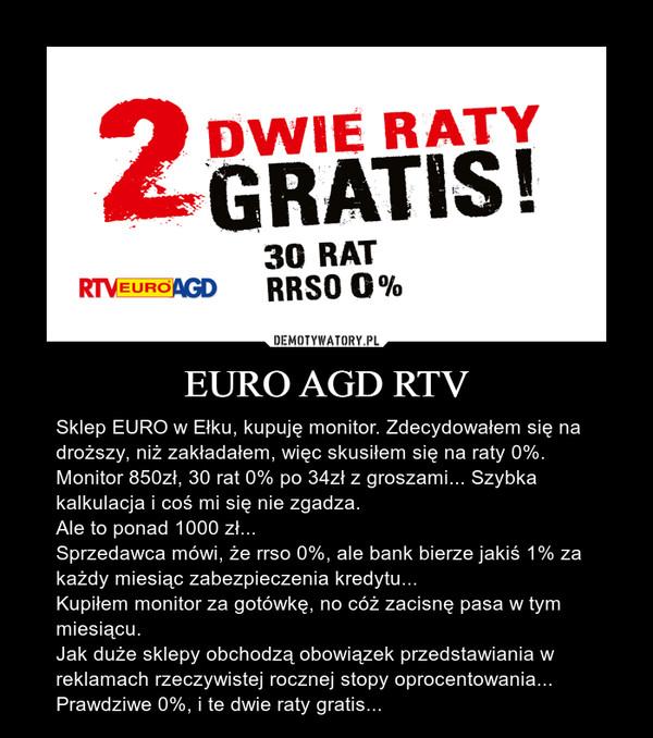 EURO AGD RTV – Sklep EURO w Ełku, kupuję monitor. Zdecydowałem się na droższy, niż zakładałem, więc skusiłem się na raty 0%. Monitor 850zł, 30 rat 0% po 34zł z groszami... Szybka kalkulacja i coś mi się nie zgadza.Ale to ponad 1000 zł... Sprzedawca mówi, że rrso 0%, ale bank bierze jakiś 1% za każdy miesiąc zabezpieczenia kredytu...Kupiłem monitor za gotówkę, no cóż zacisnę pasa w tym miesiącu.Jak duże sklepy obchodzą obowiązek przedstawiania w reklamach rzeczywistej rocznej stopy oprocentowania...Prawdziwe 0%, i te dwie raty gratis...