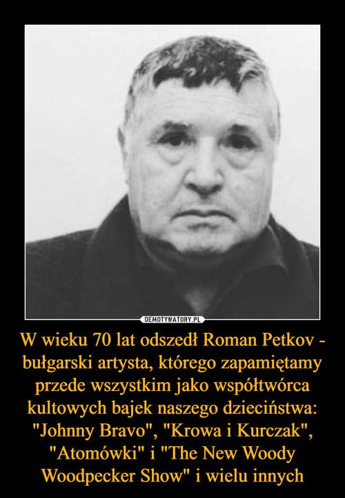 """W wieku 70 lat odszedł Roman Petkov - bułgarski artysta, którego zapamiętamy przede wszystkim jako współtwórca kultowych bajek naszego dzieciństwa: """"Johnny Bravo"""", """"Krowa i Kurczak"""", """"Atomówki"""" i """"The New Woody Woodpecker Show"""" i wielu innych"""
