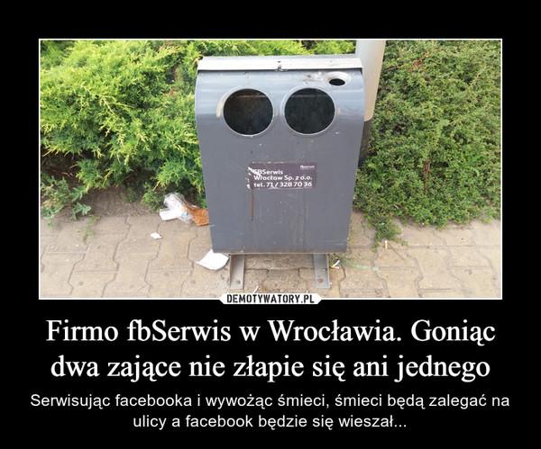 Firmo fbSerwis w Wrocławia. Goniąc dwa zające nie złapie się ani jednego – Serwisując facebooka i wywożąc śmieci, śmieci będą zalegać na ulicy a facebook będzie się wieszał...