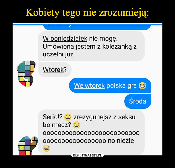 –  W poniedziałek nie mogę.Umówiona jestem z koleżanką zuczelni jużWtorek?We wtorek polska graSrodaSerio!? zrezygunejsz z seksubo mecz?OOOOOOOooOOOOOOoooOO000OOOoo0000oo00o0oo000 no nieźle