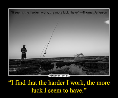 """""""I find that the harder I work, the more luck I seem to have."""""""