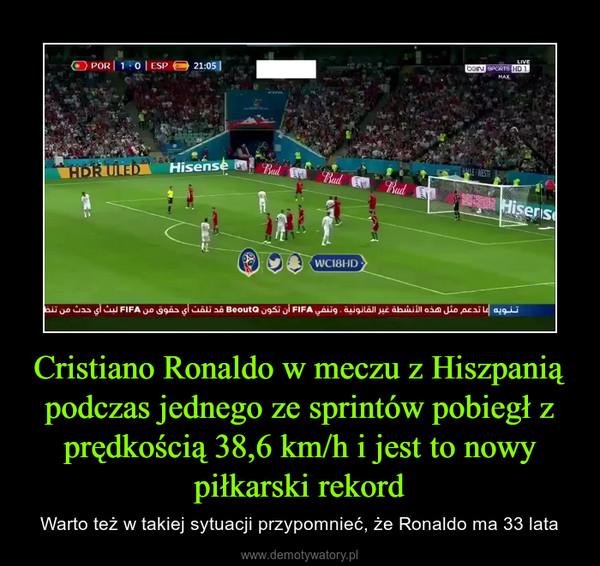 Cristiano Ronaldo w meczu z Hiszpanią podczas jednego ze sprintów pobiegł z prędkością 38,6 km/h i jest to nowy piłkarski rekord – Warto też w takiej sytuacji przypomnieć, że Ronaldo ma 33 lata