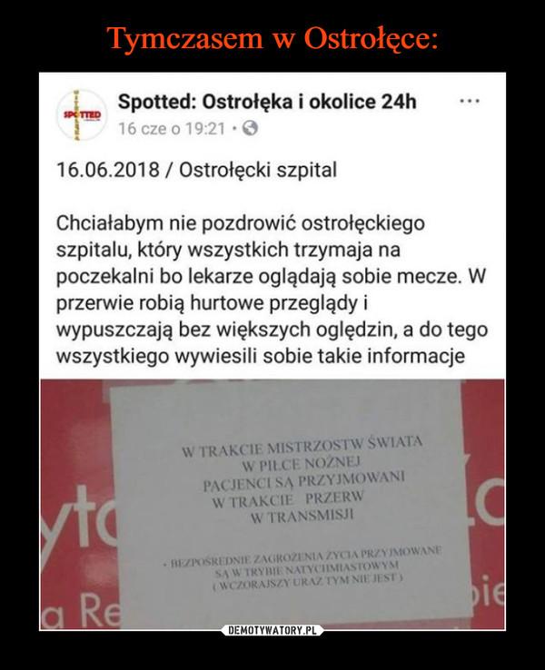 –  Spotted: Ostrołęka i okolice 24h ..16 cze o 19:21.16.06.2018/ Ostrołęcki szpitalChciałabym nie pozdrowić ostrołęckiegoszpitalu, który wszystkich trzymaja napoczekalni bo lekarze oglądają sobie mecze. Wprzerwie robią hurtowe przeglądy iwypuszczają bez większych oględzin, a do tegowszystkiego wywiesili sobie takie informacjeW TRAKCIE MISTRZOSTW ŚWIATAW PILCE NOZNEPACJENCI SA PRZYJMOWANIW TRAKCIE PRZERWW TRANSMISJI-BEZPOSREDNIE ZAGROZENIA ZYCIA PRZYJMOWANESA W TRYBIE NATYCHMIASTOWYS(WCZORAISZY URAZ TYMNIE JESTyCl