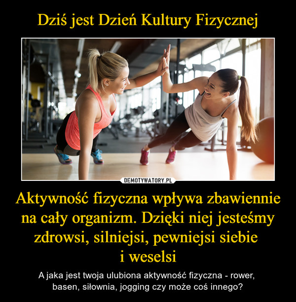 Aktywność fizyczna wpływa zbawiennie na cały organizm. Dzięki niej jesteśmy zdrowsi, silniejsi, pewniejsi siebie i weselsi – A jaka jest twoja ulubiona aktywność fizyczna - rower, basen, siłownia, jogging czy może coś innego?
