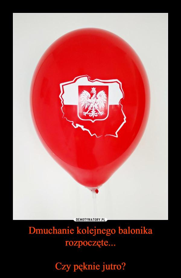 Dmuchanie kolejnego balonika rozpoczęte...Czy pęknie jutro? –