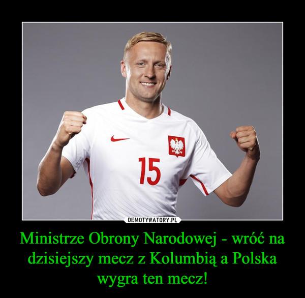 Ministrze Obrony Narodowej - wróć na dzisiejszy mecz z Kolumbią a Polska wygra ten mecz! –