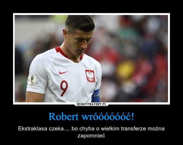 Robert wróóóóóóć! – Ekstraklasa czeka.... bo chyba o wielkim transferze można zapomnieć