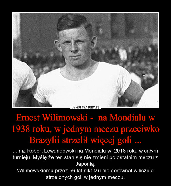 Ernest Wilimowski -  na Mondialu w 1938 roku, w jednym meczu przeciwko Brazylii strzelił więcej goli ... – ... niż Robert Lewandowski na Mondialu w  2018 roku w całym turnieju. Myślę że ten stan się nie zmieni po ostatnim meczu z Japonią.Wilimowskiemu przez 56 lat nikt Mu nie dorównał w liczbie strzelonych goli w jednym meczu.