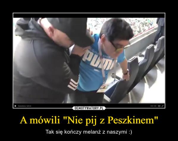 """A mówili """"Nie pij z Peszkinem"""" – Tak się kończy melanż z naszymi :)"""