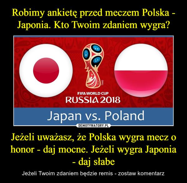 Jeżeli uważasz, że Polska wygra mecz o honor - daj mocne. Jeżeli wygra Japonia - daj słabe – Jeżeli Twoim zdaniem będzie remis - zostaw komentarz Fifa world cup Russia 2018 Japan vs. Poland