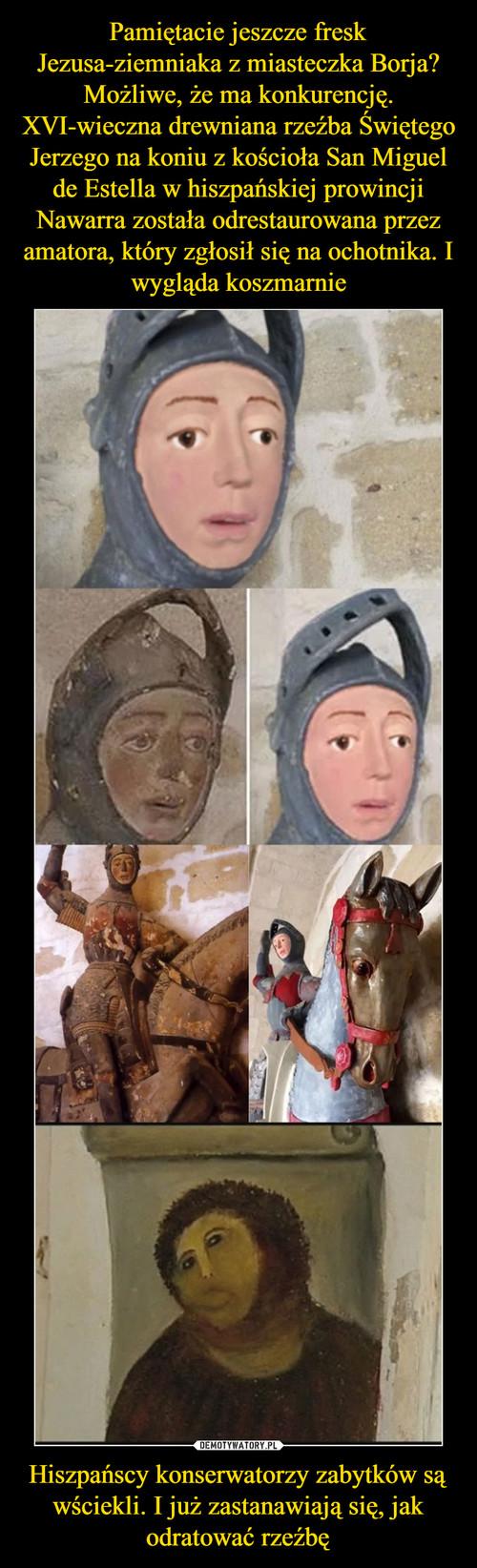 Pamiętacie jeszcze fresk Jezusa-ziemniaka z miasteczka Borja? Możliwe, że ma konkurencję. XVI-wieczna drewniana rzeźba Świętego Jerzego na koniu z kościoła San Miguel de Estella w hiszpańskiej prowincji Nawarra została odrestaurowana przez amatora, który zgłosił się na ochotnika. I wygląda koszmarnie Hiszpańscy konserwatorzy zabytków są wściekli. I już zastanawiają się, jak odratować rzeźbę