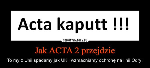 Jak ACTA 2 przejdzie – To my z Unii spadamy jak UK i wzmacniamy ochronę na linii Odry!