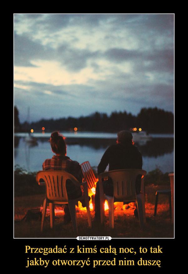 Przegadać z kimś całą noc, to takjakby otworzyć przed nim duszę –