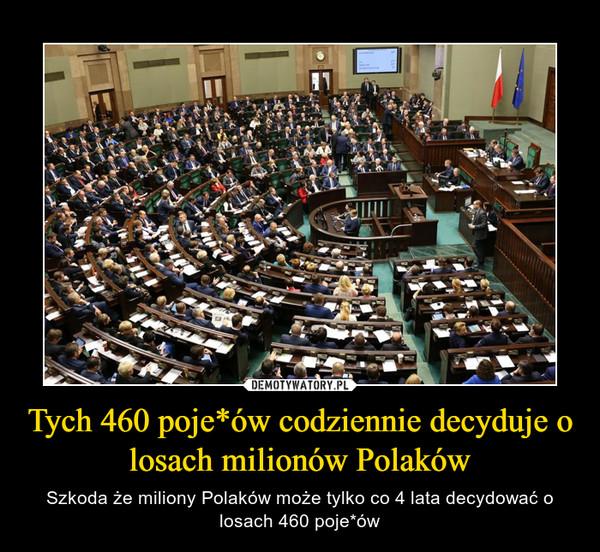 Tych 460 poje*ów codziennie decyduje o losach milionów Polaków – Szkoda że miliony Polaków może tylko co 4 lata decydować o losach 460 poje*ów