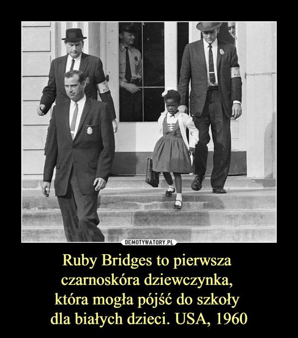 Ruby Bridges to pierwsza czarnoskóra dziewczynka, która mogła pójść do szkoły dla białych dzieci. USA, 1960 –