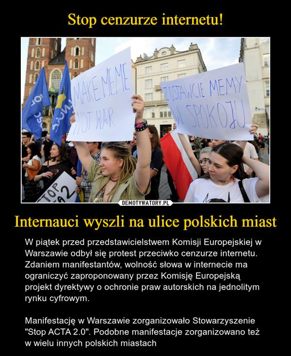"""Internauci wyszli na ulice polskich miast – W piątek przed przedstawicielstwem Komisji Europejskiej w Warszawie odbył się protest przeciwko cenzurze internetu. Zdaniem manifestantów, wolność słowa w internecie ma ograniczyć zaproponowany przez Komisję Europejską projekt dyrektywy o ochronie praw autorskich na jednolitym rynku cyfrowym.Manifestację w Warszawie zorganizowało Stowarzyszenie """"Stop ACTA 2.0"""". Podobne manifestacje zorganizowano też w wielu innych polskich miastach MAKE MEME NOT WARZOSTAWCIE MEMY W SPOKOJU"""