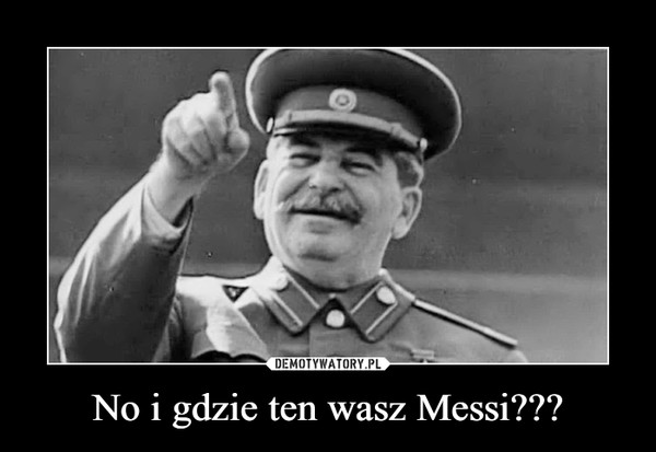 No i gdzie ten wasz Messi??? –