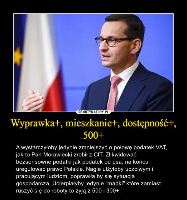 """Wyprawka+, mieszkanie+, dostępność+, 500+ – A wystarczyłoby jedynie zmniejszyć o połowę podatek VAT, jak to Pan Morawiecki zrobił z CIT. Zlikwidować bezsensowne podatki jak podatek od psa, na końcu uregulować prawo Polskie. Nagle ulżyłoby uczciwym i pracującym ludziom, poprawiła by się sytuacja gospodarcza. Ucierpiałyby jedynie """"madki"""" które zamiast ruszyć się do roboty to żyją z 500 i 300+."""