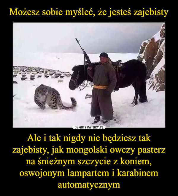 Ale i tak nigdy nie będziesz tak zajebisty, jak mongolski owczy pasterz na śnieżnym szczycie z koniem, oswojonym lampartem i karabinem automatycznym –