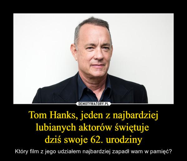 Tom Hanks, jeden z najbardziej lubianych aktorów świętuje dziś swoje 62. urodziny – Który film z jego udziałem najbardziej zapadł wam w pamięć?