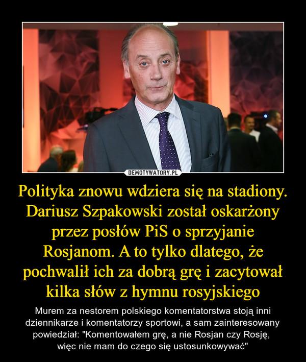"""Polityka znowu wdziera się na stadiony. Dariusz Szpakowski został oskarżony przez posłów PiS o sprzyjanie Rosjanom. A to tylko dlatego, że pochwalił ich za dobrą grę i zacytował kilka słów z hymnu rosyjskiego – Murem za nestorem polskiego komentatorstwa stoją inni dziennikarze i komentatorzy sportowi, a sam zainteresowany powiedział: """"Komentowałem grę, a nie Rosjan czy Rosję, więc nie mam do czego się ustosunkowywać"""""""