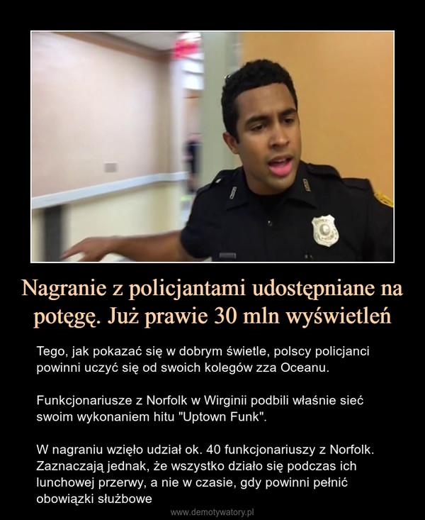 """Nagranie z policjantami udostępniane na potęgę. Już prawie 30 mln wyświetleń – Tego, jak pokazać się w dobrym świetle, polscy policjanci powinni uczyć się od swoich kolegów zza Oceanu.Funkcjonariusze z Norfolk w Wirginii podbili właśnie sieć swoim wykonaniem hitu """"Uptown Funk"""".W nagraniu wzięło udział ok. 40 funkcjonariuszy z Norfolk. Zaznaczają jednak, że wszystko działo się podczas ich lunchowej przerwy, a nie w czasie, gdy powinni pełnić obowiązki służbowe"""
