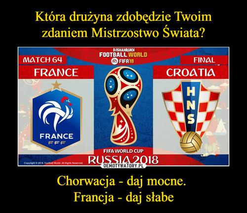Która drużyna zdobędzie Twoim zdaniem Mistrzostwo Świata? Chorwacja - daj mocne.  Francja - daj słabe