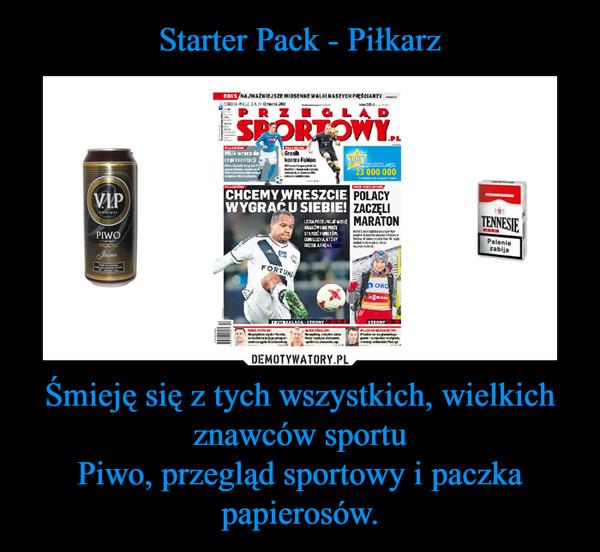 Śmieję się z tych wszystkich, wielkich znawców sportuPiwo, przegląd sportowy i paczka papierosów. –