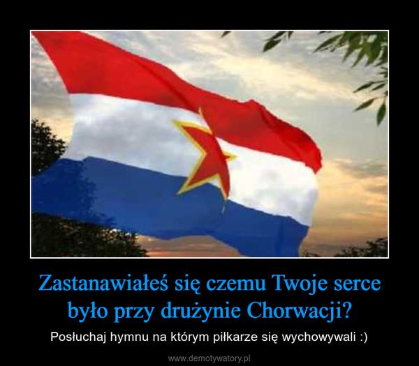 Zastanawiałeś się czemu Twoje serce było przy drużynie Chorwacji? – Posłuchaj hymnu na którym piłkarze się wychowywali :)