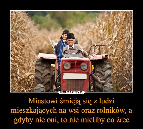 Miastowi śmieją się z ludzi mieszkających na wsi oraz rolników, a gdyby nie oni, to nie mieliby co żreć –