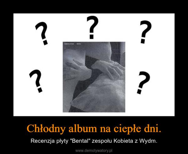 """Chłodny album na ciepłe dni. – Recenzja płyty """"Bental"""" zespołu Kobieta z Wydm."""