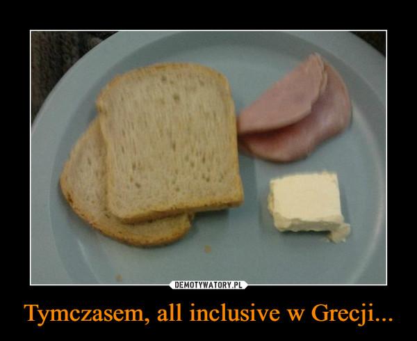 Tymczasem, all inclusive w Grecji... –