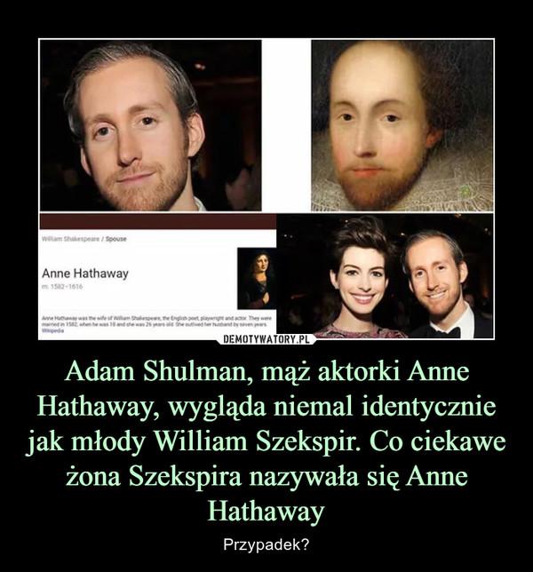Adam Shulman, mąż aktorki Anne Hathaway, wygląda niemal identycznie jak młody William Szekspir. Co ciekawe żona Szekspira nazywała się Anne Hathaway – Przypadek?
