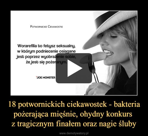 18 potwornickich ciekawostek - bakteria pożerająca mięśnie, ohydny konkurs z tragicznym finałem oraz nagie śluby –