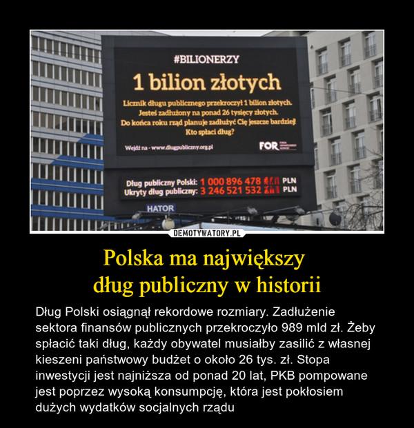 Polska ma największy dług publiczny w historii – Dług Polski osiągnął rekordowe rozmiary. Zadłużenie sektora finansów publicznych przekroczyło 989 mld zł. Żeby spłacić taki dług, każdy obywatel musiałby zasilić z własnej kieszeni państwowy budżet o około 26 tys. zł. Stopa inwestycji jest najniższa od ponad 20 lat, PKB pompowane jest poprzez wysoką konsumpcję, która jest pokłosiem dużych wydatków socjalnych rządu