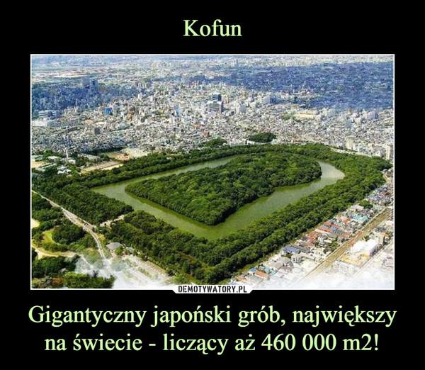 Gigantyczny japoński grób, największy na świecie - liczący aż 460 000 m2! –