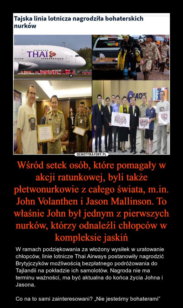 """Wśród setek osób, które pomagały w akcji ratunkowej, byli także płetwonurkowie z całego świata, m.in. John Volanthen i Jason Mallinson. To właśnie John był jednym z pierwszych nurków, którzy odnaleźli chłopców w kompleksie jaskiń – W ramach podziękowania za włożony wysiłek w uratowanie chłopców, linie lotnicze Thai Airways postanowiły nagrodzić Brytyjczyków możliwością bezpłatnego podróżowania do Tajlandii na pokładzie ich samolotów. Nagroda nie ma terminu ważności, ma być aktualna do końca życia Johna i Jasona.Co na to sami zainteresowani? """"Nie jesteśmy bohaterami"""""""