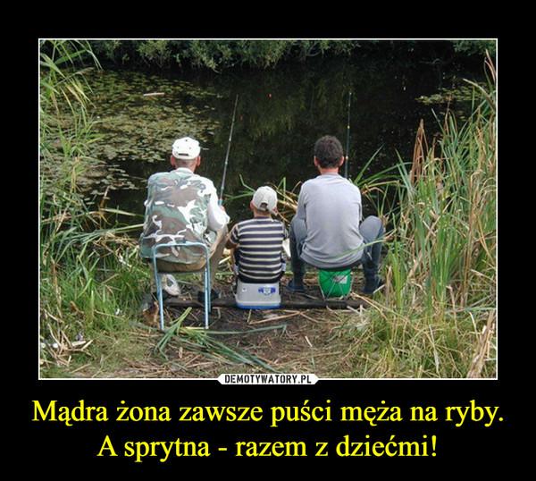 Mądra żona zawsze puści męża na ryby.A sprytna - razem z dziećmi! –