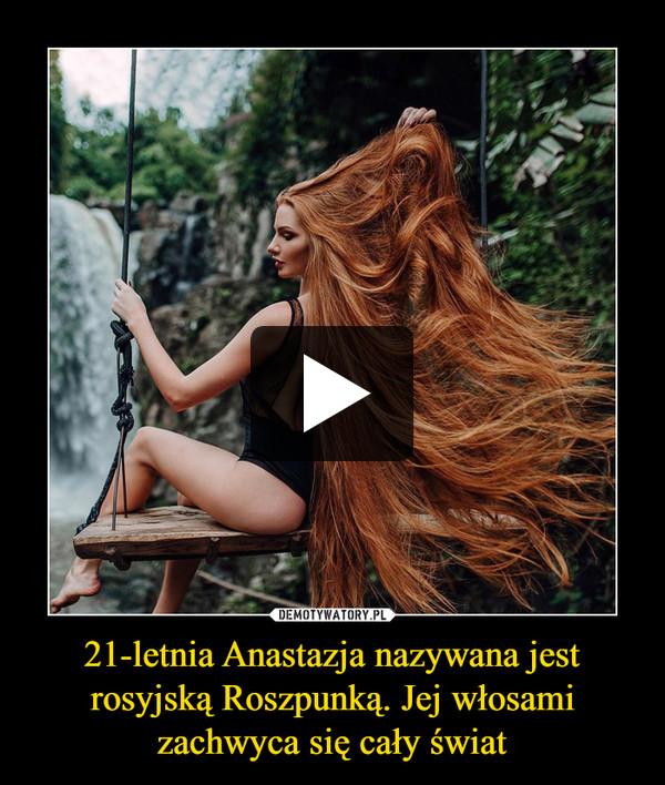 21-letnia Anastazja nazywana jest rosyjską Roszpunką. Jej włosami zachwyca się cały świat –