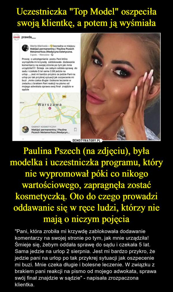 """Paulina Pszech (na zdjęciu), była modelka i uczestniczka programu, który nie wypromował póki co nikogo wartościowego, zapragnęła zostać kosmetyczką. Oto do czego prowadzi oddawanie się w ręce ludzi, którzy nie mają o niczym pojęcia – """"Pani, która zrobiła mi krzywdę zablokowała dodawanie komentarzy na swojej stronie po tym, jak mnie urządziła! Śmieje się, żebym oddała sprawę do sądu i czekała 5 lat. Sama jedzie na urlop 2 sierpnia. Jest mi bardzo przykro, że jedzie pani na urlop po tak przykrej sytuacji jak oszpecenie mi buzi. Mnie czeka długie i bolesne leczenie. W związku z brakiem pani reakcji na pismo od mojego adwokata, sprawa swój finał znajdzie w sądzie"""" - napisała zrozpaczona klientka."""