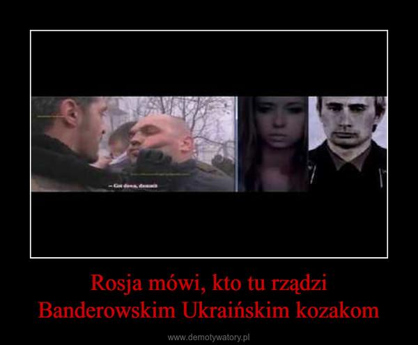 Rosja mówi, kto tu rządzi Banderowskim Ukraińskim kozakom –