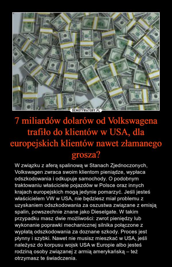 7 miliardów dolarów od Volkswagena trafiło do klientów w USA, dla europejskich klientów nawet złamanego grosza? – W związku z aferą spalinową w Stanach Zjednoczonych, Volkswagen zwraca swoim klientom pieniądze, wypłaca odszkodowania i odkupuje samochody. O podobnym traktowaniu właściciele pojazdów w Polsce oraz innych krajach europejskich mogą jedynie pomarzyć. Jeśli jesteś właścicielem VW w USA, nie będziesz miał problemu z uzyskaniem odszkodowania za oszustwa związane z emisją spalin, powszechnie znane jako Dieselgate. W takim przypadku masz dwie możliwości: zwrot pieniędzy lub wykonanie poprawki mechanicznej silnika połączone z wypłatą odszkodowania za doznane szkody. Proces jest płynny i szybki. Nawet nie musisz mieszkać w USA, jeśli należysz do korpusu wojsk USA w Europie albo jesteś rodziną osoby związanej z armią amerykańską – też otrzymasz te świadczenia.