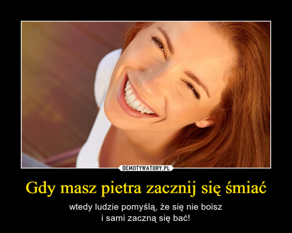 Gdy masz pietra zacznij się śmiać – wtedy ludzie pomyślą, że się nie boiszi sami zaczną się bać!