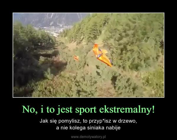 No, i to jest sport ekstremalny! – Jak się pomylisz, to przyp*isz w drzewo,a nie kolega siniaka nabije